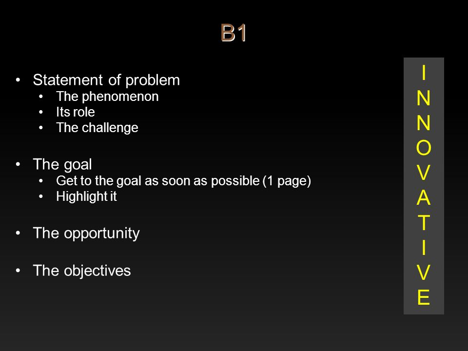 B1 Statement of problem The phenomenon Its role The challenge The goal Get to the goal as soon as possible (1 page) Highlight it The opportunity The objectives INNOVATIVEINNOVATIVE