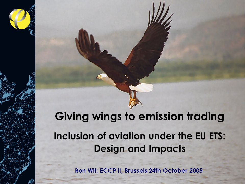 Giving wings to emission trading Inclusion of aviation under the EU ETS: Design and Impacts Ron Wit, ECCP II, Brussels 24th October 2005