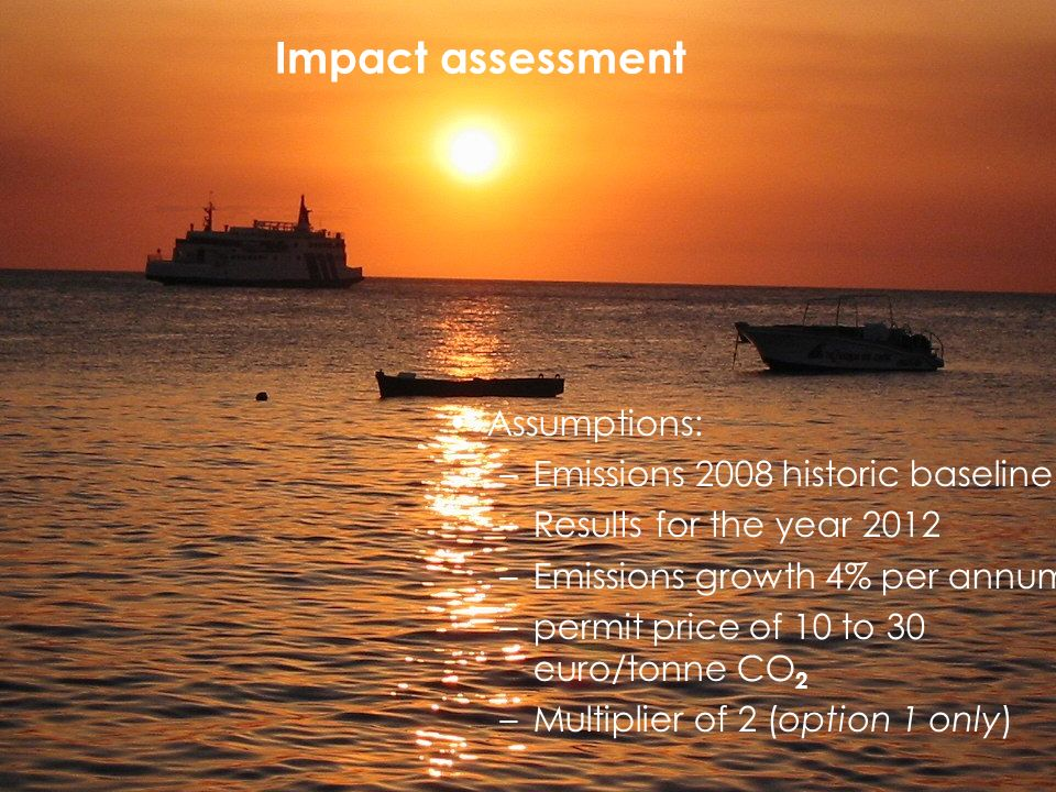 Impact assessment Assumptions: –Emissions 2008 historic baseline –Results for the year 2012 –Emissions growth 4% per annum –permit price of 10 to 30 euro/tonne CO 2 –Multiplier of 2 (option 1 only)