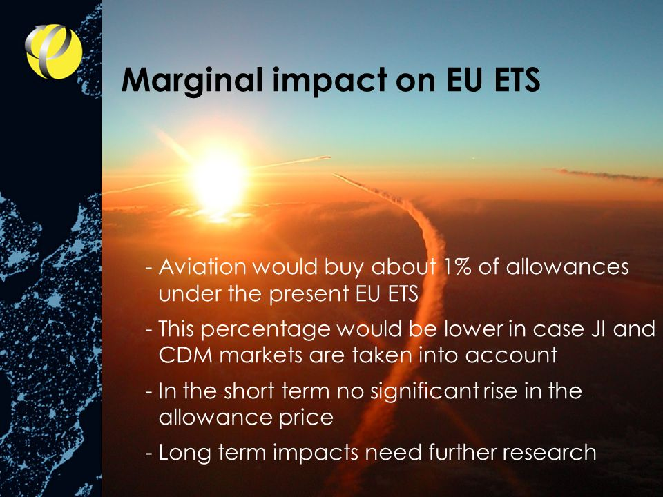 -Aviation would buy about 1% of allowances under the present EU ETS -This percentage would be lower in case JI and CDM markets are taken into account -In the short term no significant rise in the allowance price -Long term impacts need further research Marginal impact on EU ETS