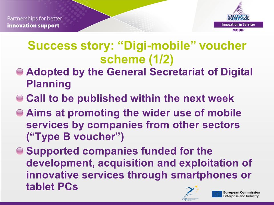 Success story: Digi-mobile voucher scheme (1/2) Adopted by the General Secretariat of Digital Planning Call to be published within the next week Aims at promoting the wider use of mobile services by companies from other sectors (Type B voucher) Supported companies funded for the development, acquisition and exploitation of innovative services through smartphones or tablet PCs