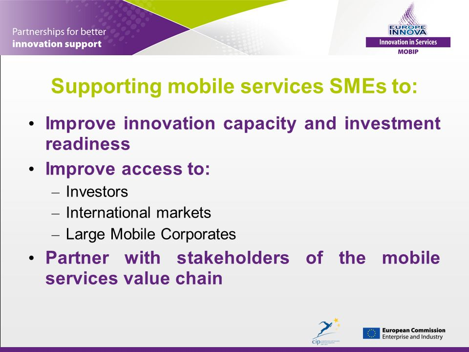 Supporting mobile services SMEs to: Improve innovation capacity and investment readiness Improve access to: – Investors – International markets – Larg