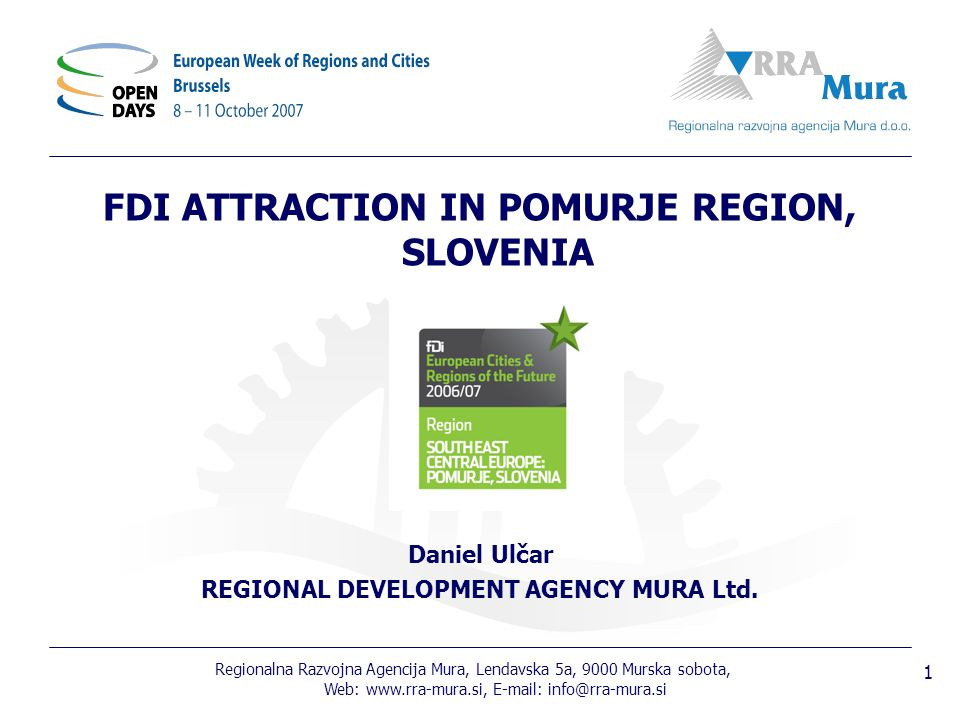 Regionalna Razvojna Agencija Mura, Lendavska 5a, 9000 Murska sobota, Web: www.rra-mura.si, E-mail: info@rra-mura.si 1 FDI ATTRACTION IN POMURJE REGION, SLOVENIA Daniel Ulčar REGIONAL DEVELOPMENT AGENCY MURA Ltd.