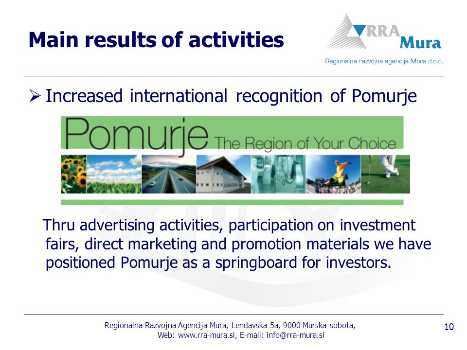 Regionalna Razvojna Agencija Mura, Lendavska 5a, 9000 Murska sobota, Web: Increased international recognition of Pomurje Thru advertising activities, participation on investment fairs, direct marketing and promotion materials we have positioned Pomurje as a springboard for investors.