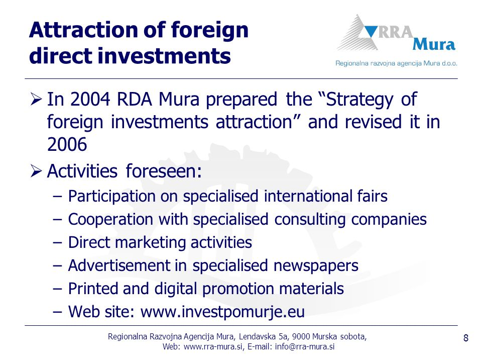 Regionalna Razvojna Agencija Mura, Lendavska 5a, 9000 Murska sobota, Web: Attraction of foreign direct investments In 2004 RDA Mura prepared the Strategy of foreign investments attraction and revised it in 2006 Activities foreseen: –Participation on specialised international fairs –Cooperation with specialised consulting companies –Direct marketing activities –Advertisement in specialised newspapers –Printed and digital promotion materials –Web site: