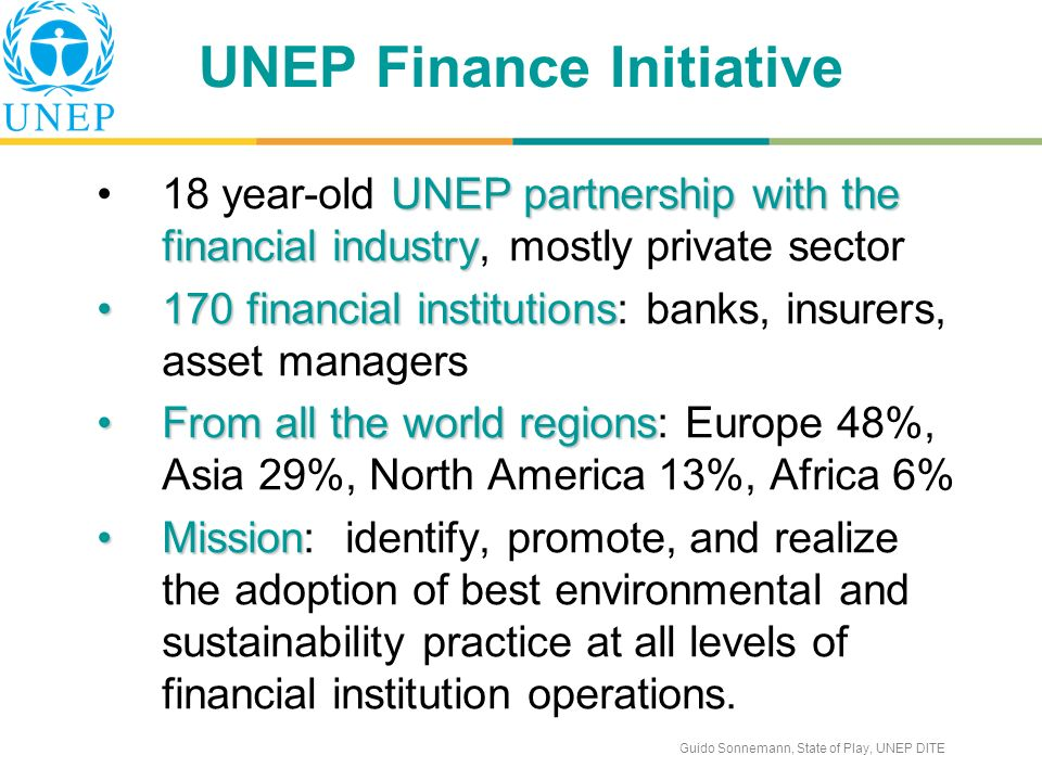 Guido Sonnemann, State of Play, UNEP DITE UNEP Finance Initiative UNEP partnership with the financial industry18 year-old UNEP partnership with the financial industry, mostly private sector 170 financial institutions170 financial institutions: banks, insurers, asset managers From all the world regionsFrom all the world regions: Europe 48%, Asia 29%, North America 13%, Africa 6% MissionMission: identify, promote, and realize the adoption of best environmental and sustainability practice at all levels of financial institution operations.