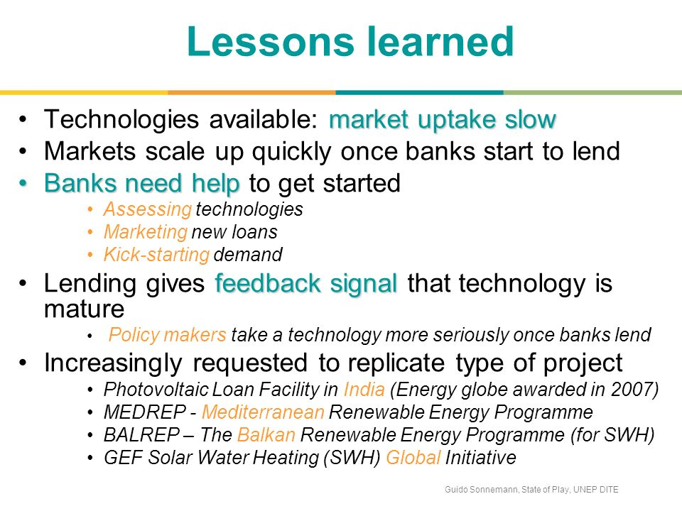 Guido Sonnemann, State of Play, UNEP DITE Lessons learned market uptake slowTechnologies available: market uptake slow Markets scale up quickly once banks start to lend Banks need helpBanks need help to get started Assessing technologies Marketing new loans Kick-starting demand feedback signalLending gives feedback signal that technology is mature Policy makers take a technology more seriously once banks lend Increasingly requested to replicate type of project Photovoltaic Loan Facility in India (Energy globe awarded in 2007) MEDREP - Mediterranean Renewable Energy Programme BALREP – The Balkan Renewable Energy Programme (for SWH) GEF Solar Water Heating (SWH) Global Initiative