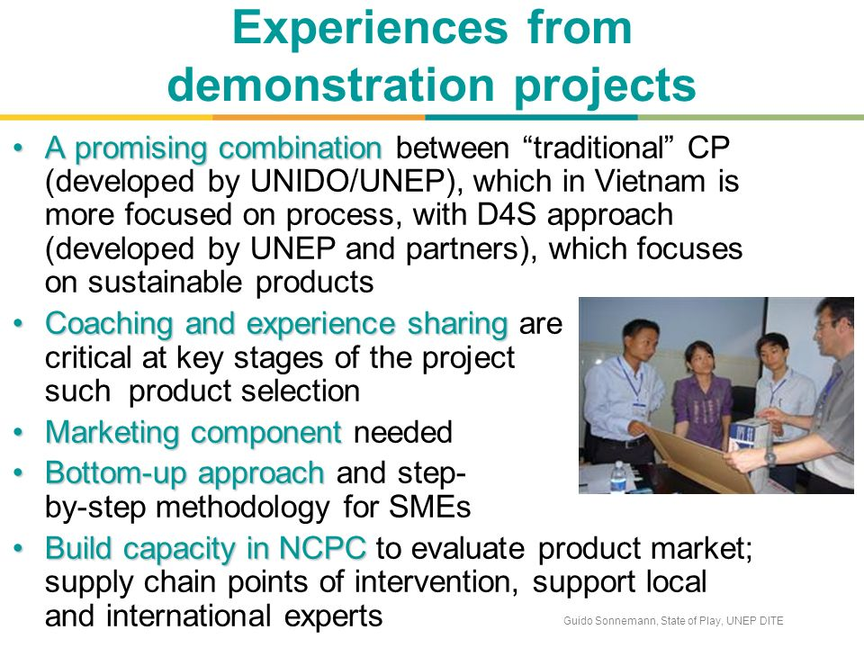 Guido Sonnemann, State of Play, UNEP DITE Experiences from demonstration projects A promising combinationA promising combination between traditional CP (developed by UNIDO/UNEP), which in Vietnam is more focused on process, with D4S approach (developed by UNEP and partners), which focuses on sustainable products Coaching and experience sharingCoaching and experience sharing are critical at key stages of the project such product selection Marketing componentMarketing component needed Bottom-up approachBottom-up approach and step- by-step methodology for SMEs Build capacity in NCPCBuild capacity in NCPC to evaluate product market; supply chain points of intervention, support local and international experts