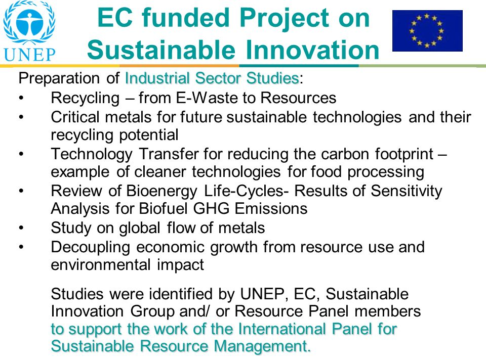 Guido Sonnemann, State of Play, UNEP DITE EC funded Project on Sustainable Innovation Industrial Sector Studies Preparation of Industrial Sector Studies: Recycling – from E-Waste to Resources Critical metals for future sustainable technologies and their recycling potential Technology Transfer for reducing the carbon footprint – example of cleaner technologies for food processing Review of Bioenergy Life-Cycles- Results of Sensitivity Analysis for Biofuel GHG Emissions Study on global flow of metals Decoupling economic growth from resource use and environmental impact to support the work of the International Panel for Sustainable Resource Management.