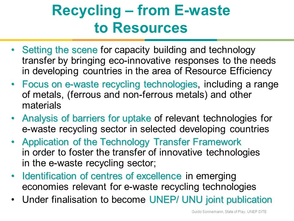 Guido Sonnemann, State of Play, UNEP DITE Recycling – from E-waste to Resources Setting the sceneSetting the scene for capacity building and technology transfer by bringing eco-innovative responses to the needs in developing countries in the area of Resource Efficiency Focus on e-waste recycling technologiesFocus on e-waste recycling technologies, including a range of metals, (ferrous and non-ferrous metals) and other materials Analysis of barriers for uptakeAnalysis of barriers for uptake of relevant technologies for e-waste recycling sector in selected developing countries Application of the Technology Transfer FrameworkApplication of the Technology Transfer Framework in order to foster the transfer of innovative technologies in the e-waste recycling sector; Identification of centres of excellenceIdentification of centres of excellence in emerging economies relevant for e-waste recycling technologies UNEP/ UNU joint publicationUnder finalisation to become UNEP/ UNU joint publication
