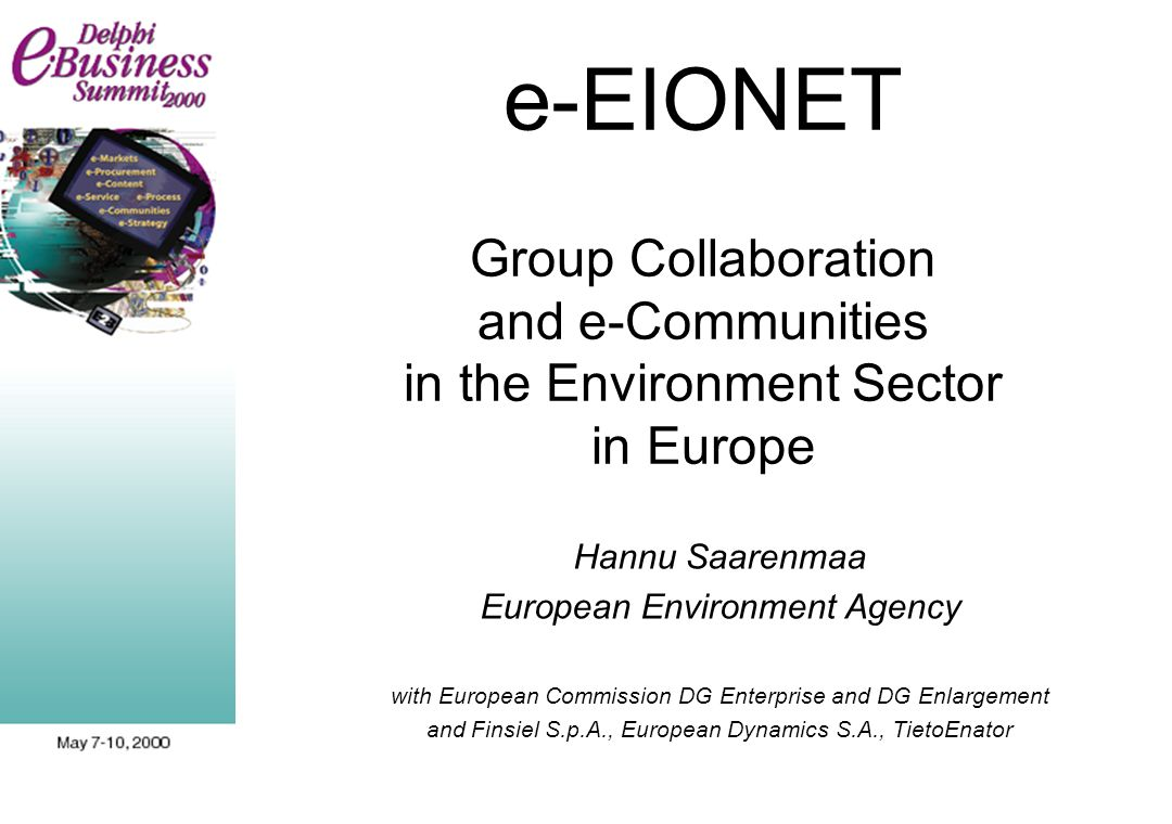 e-EIONET Group Collaboration and e-Communities in the Environment Sector in Europe Hannu Saarenmaa European Environment Agency with European Commission DG Enterprise and DG Enlargement and Finsiel S.p.A., European Dynamics S.A., TietoEnator