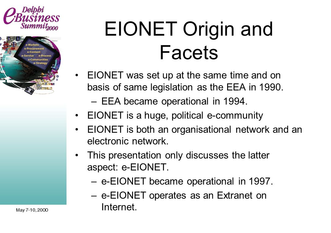 EIONET Origin and Facets EIONET was set up at the same time and on basis of same legislation as the EEA in 1990. –EEA became operational in 1994. EION