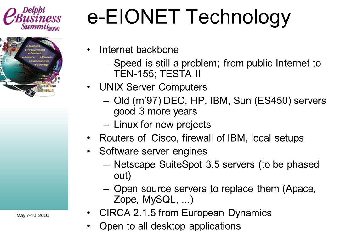 e-EIONET Technology Internet backbone –Speed is still a problem; from public Internet to TEN-155; TESTA II UNIX Server Computers –Old (m97) DEC, HP, IBM, Sun (ES450) servers good 3 more years –Linux for new projects Routers of Cisco, firewall of IBM, local setups Software server engines –Netscape SuiteSpot 3.5 servers (to be phased out) –Open source servers to replace them (Apace, Zope, MySQL,...) CIRCA 2.1.5 from European Dynamics Open to all desktop applications