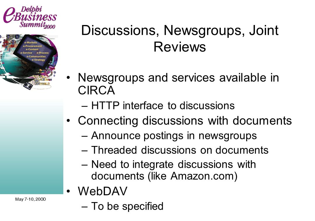 Discussions, Newsgroups, Joint Reviews Newsgroups and services available in CIRCA –HTTP interface to discussions Connecting discussions with documents –Announce postings in newsgroups –Threaded discussions on documents –Need to integrate discussions with documents (like Amazon.com) WebDAV –To be specified