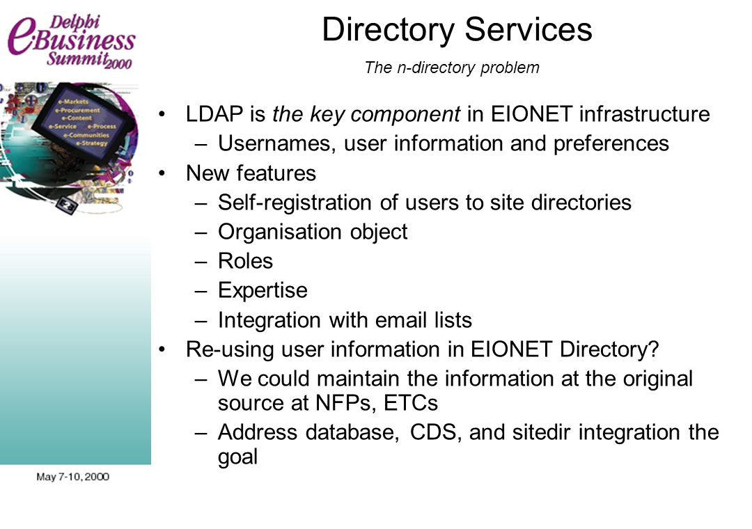 Directory Services The n-directory problem LDAP is the key component in EIONET infrastructure –Usernames, user information and preferences New feature