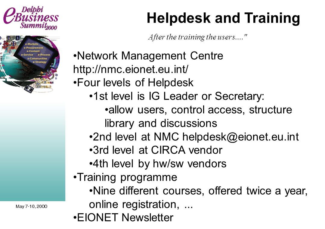 After the training the users.... Network Management Centre http://nmc.eionet.eu.int/ Four levels of Helpdesk 1st level is IG Leader or Secretary: allow users, control access, structure library and discussions 2nd level at NMC helpdesk@eionet.eu.int 3rd level at CIRCA vendor 4th level by hw/sw vendors Training programme Nine different courses, offered twice a year, online registration,...