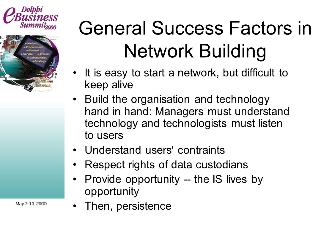 General Success Factors in Network Building It is easy to start a network, but difficult to keep alive Build the organisation and technology hand in hand: Managers must understand technology and technologists must listen to users Understand users contraints Respect rights of data custodians Provide opportunity -- the IS lives by opportunity Then, persistence