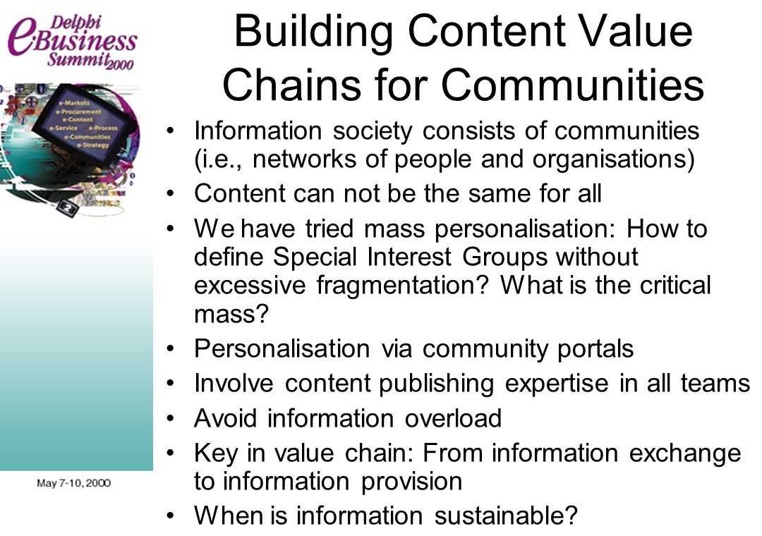 Building Content Value Chains for Communities Information society consists of communities (i.e., networks of people and organisations) Content can not be the same for all We have tried mass personalisation: How to define Special Interest Groups without excessive fragmentation.