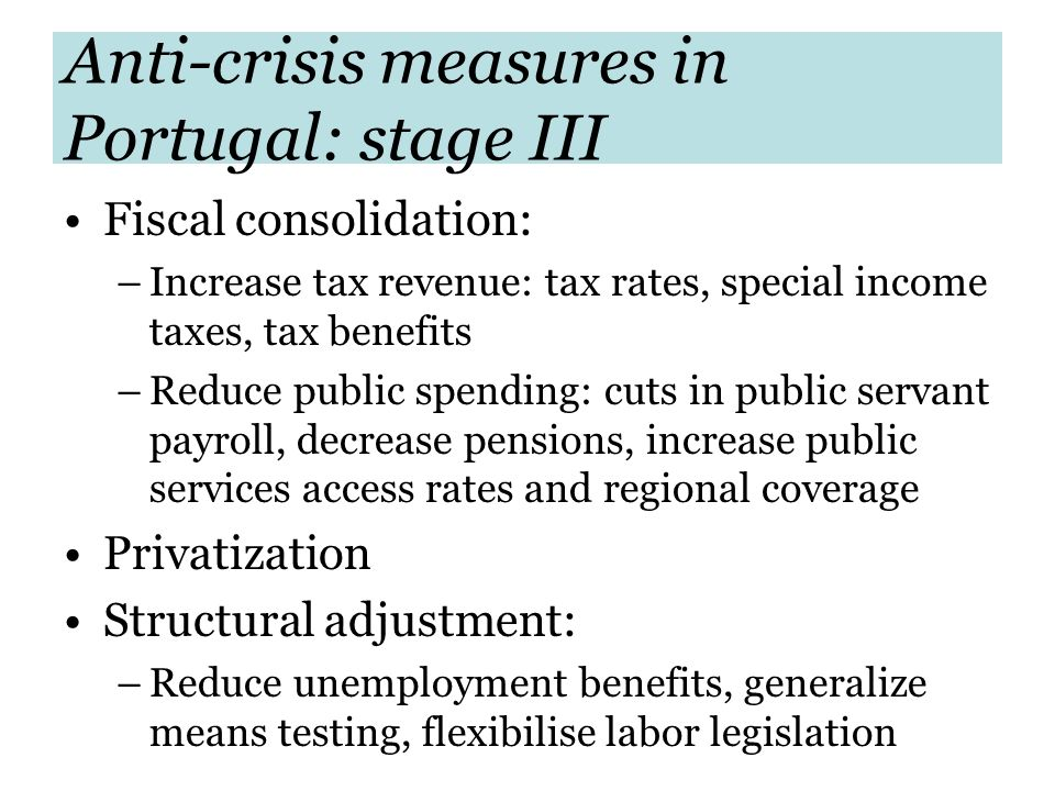 Anti-crisis measures in Portugal: stage III Fiscal consolidation: –Increase tax revenue: tax rates, special income taxes, tax benefits –Reduce public