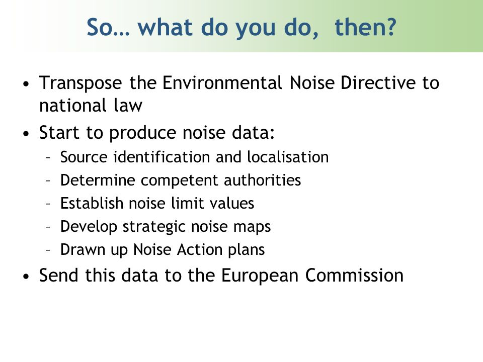 So… what do you do, then? Transpose the Environmental Noise Directive to national law Start to produce noise data: –Source identification and localisa