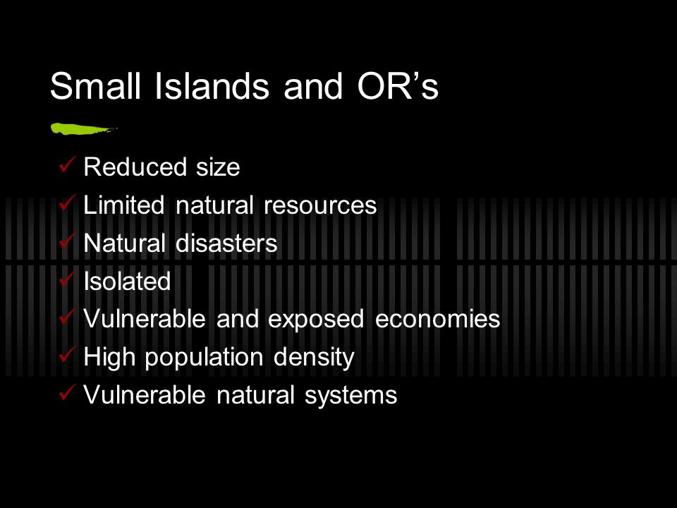 Small Islands and ORs Reduced size Limited natural resources Natural disasters Isolated Vulnerable and exposed economies High population density Vulne