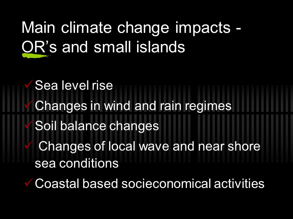 Main climate change impacts - ORs and small islands Sea level rise Changes in wind and rain regimes Soil balance changes Changes of local wave and nea