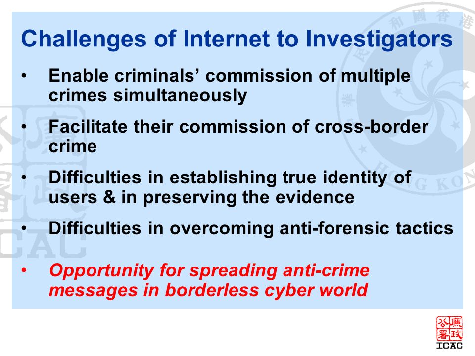 Challenges of Internet to Investigators Enable criminals commission of multiple crimes simultaneously Facilitate their commission of cross-border crime Difficulties in establishing true identity of users & in preserving the evidence Difficulties in overcoming anti-forensic tactics Opportunity for spreading anti-crime messages in borderless cyber world