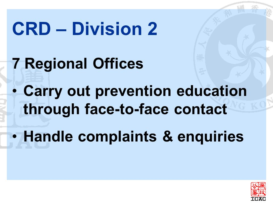 CRD – Division 2 7 Regional Offices Carry out prevention education through face-to-face contact Handle complaints & enquiries