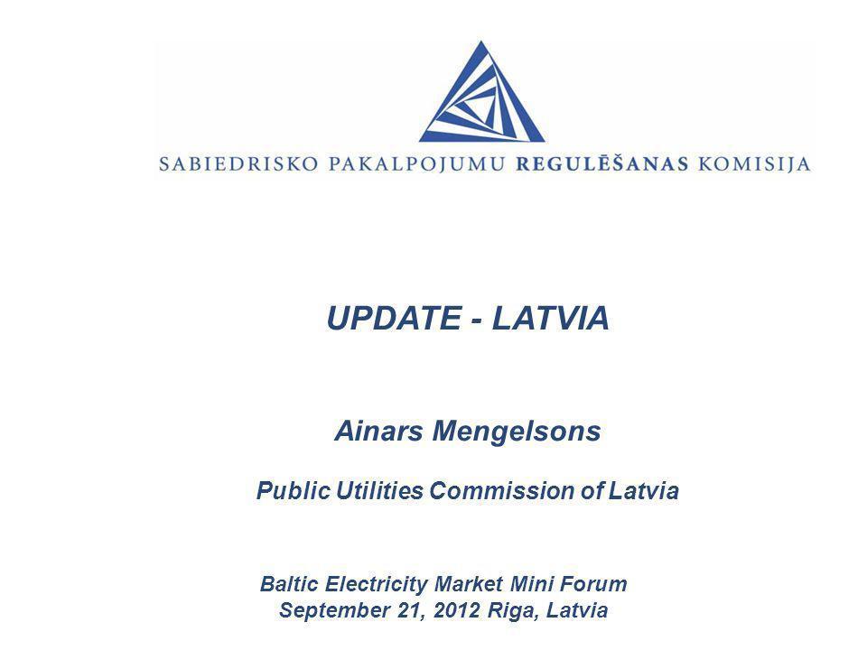 UPDATE - LATVIA Ainars Mengelsons Public Utilities Commission of Latvia Baltic Electricity Market Mini Forum September 21, 2012 Riga, Latvia