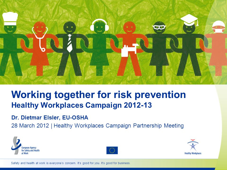 Safety and health at work is everyones concern. Its good for you. Its good for business. Working together for risk prevention Healthy Workplaces Campa