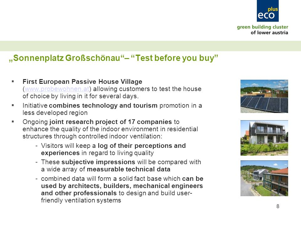8 Sonnenplatz Großschönau– Test before you buy First European Passive House Village (www.probewohnen.at) allowing customers to test the house of choice by living in it for several days.www.probewohnen.at Initiative combines technology and tourism promotion in a less developed region Ongoing joint research project of 17 companies to enhance the quality of the indoor environment in residential structures through controlled indoor ventilation: -Visitors will keep a log of their perceptions and experiences in regard to living quality -These subjective impressions will be compared with a wide array of measurable technical data -combined data will form a solid fact base which can be used by architects, builders, mechanical engineers and other professionals to design and build user- friendly ventilation systems