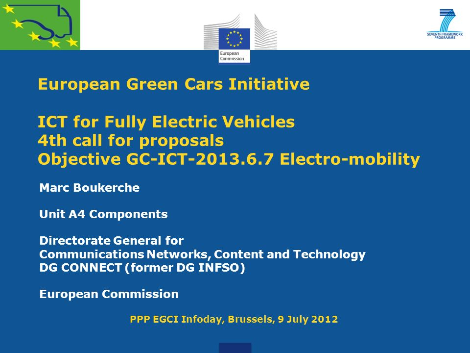 European Green Cars Initiative ICT for Fully Electric Vehicles 4th call for proposals Objective GC-ICT-2013.6.7 Electro-mobility Marc Boukerche Unit A4 Components Directorate General for Communications Networks, Content and Technology DG CONNECT (former DG INFSO) European Commission PPP EGCI Infoday, Brussels, 9 July 2012