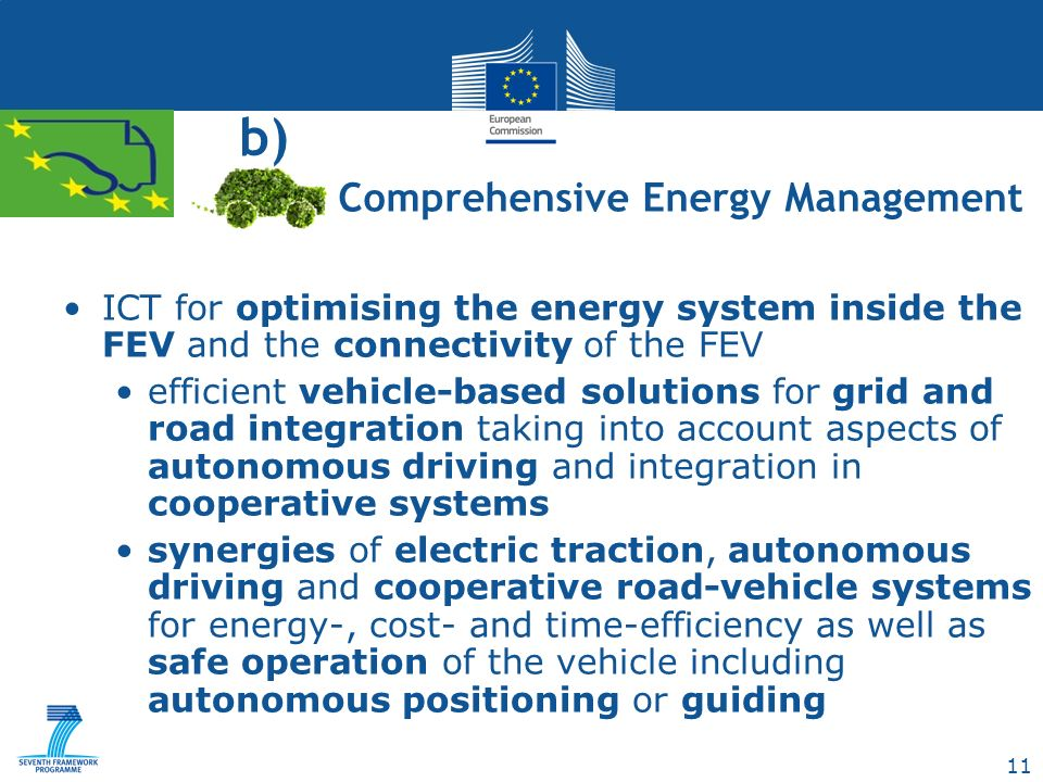 11 b) ICT for optimising the energy system inside the FEV and the connectivity of the FEV efficient vehicle-based solutions for grid and road integration taking into account aspects of autonomous driving and integration in cooperative systems synergies of electric traction, autonomous driving and cooperative road-vehicle systems for energy-, cost- and time-efficiency as well as safe operation of the vehicle including autonomous positioning or guiding Comprehensive Energy Management