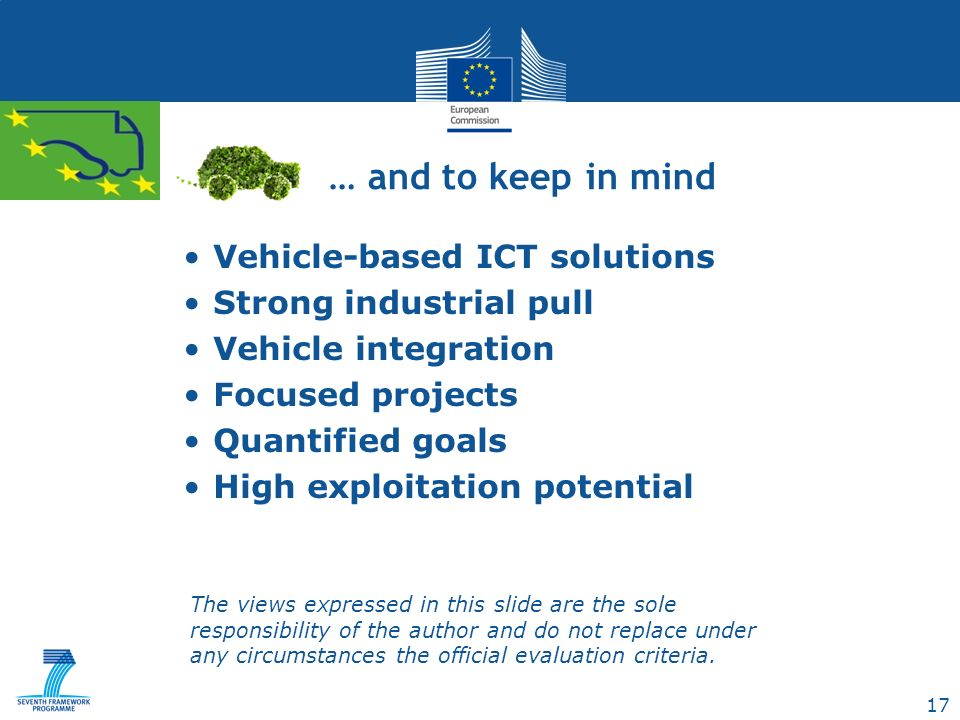 17 Vehicle-based ICT solutions Strong industrial pull Vehicle integration Focused projects Quantified goals High exploitation potential … and to keep in mind The views expressed in this slide are the sole responsibility of the author and do not replace under any circumstances the official evaluation criteria.