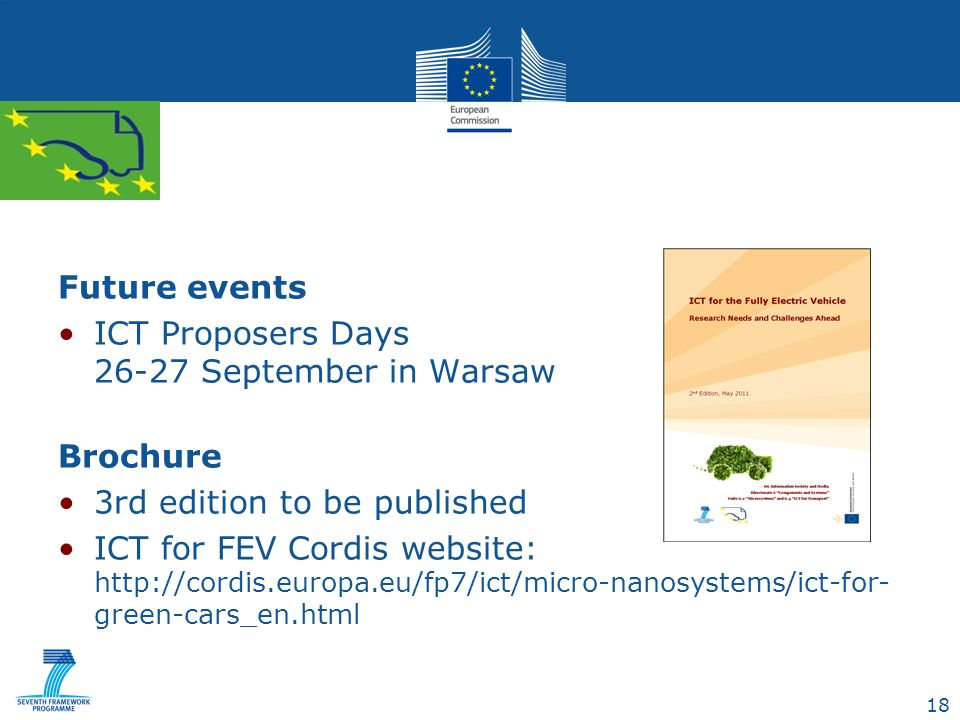 18 Future events ICT Proposers Days 26-27 September in Warsaw Brochure 3rd edition to be published ICT for FEV Cordis website: http://cordis.europa.eu/fp7/ict/micro-nanosystems/ict-for- green-cars_en.html