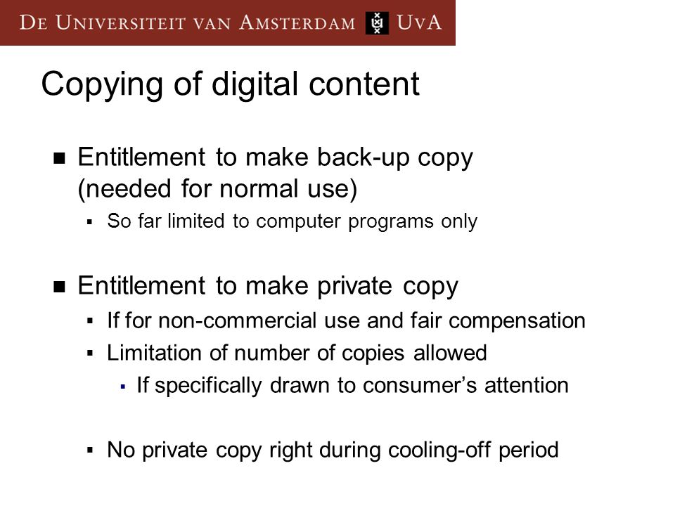 Copying of digital content Entitlement to make back-up copy (needed for normal use) So far limited to computer programs only Entitlement to make private copy If for non-commercial use and fair compensation Limitation of number of copies allowed If specifically drawn to consumers attention No private copy right during cooling-off period
