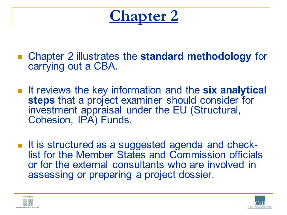 Chapter 2 Chapter 2 illustrates the standard methodology for carrying out a CBA. It reviews the key information and the six analytical steps that a pr