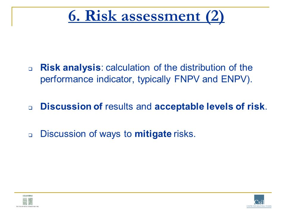 6. Risk assessment (2) Risk analysis: calculation of the distribution of the performance indicator, typically FNPV and ENPV). Discussion of results an