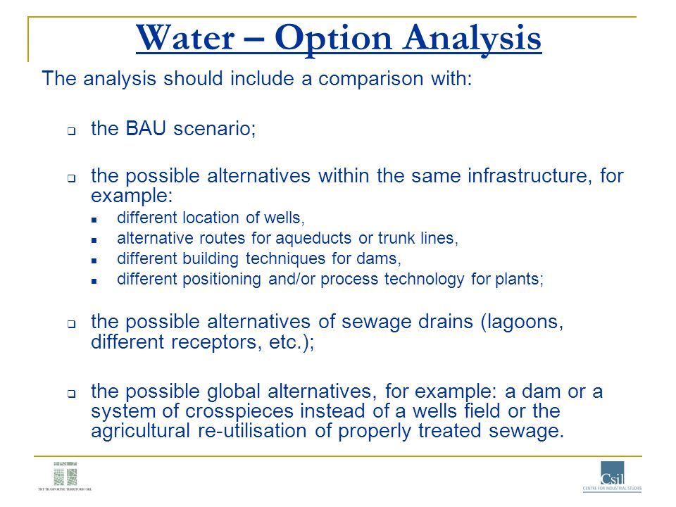 Water – Option Analysis The analysis should include a comparison with: the BAU scenario; the possible alternatives within the same infrastructure, for
