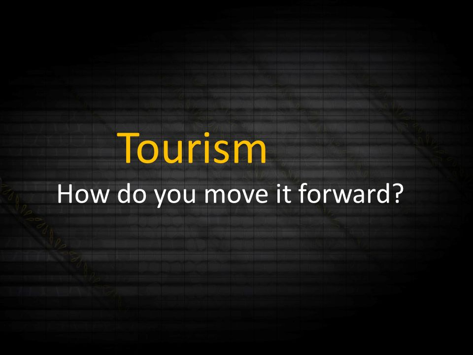 Tourism How do you move it forward