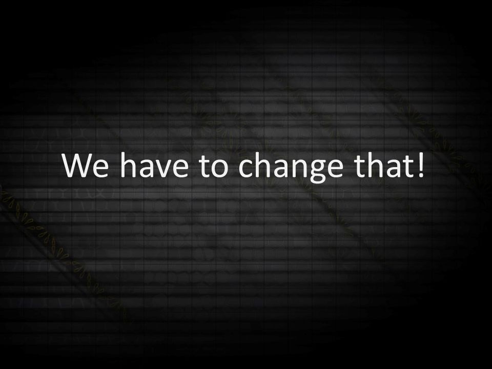 We have to change that!