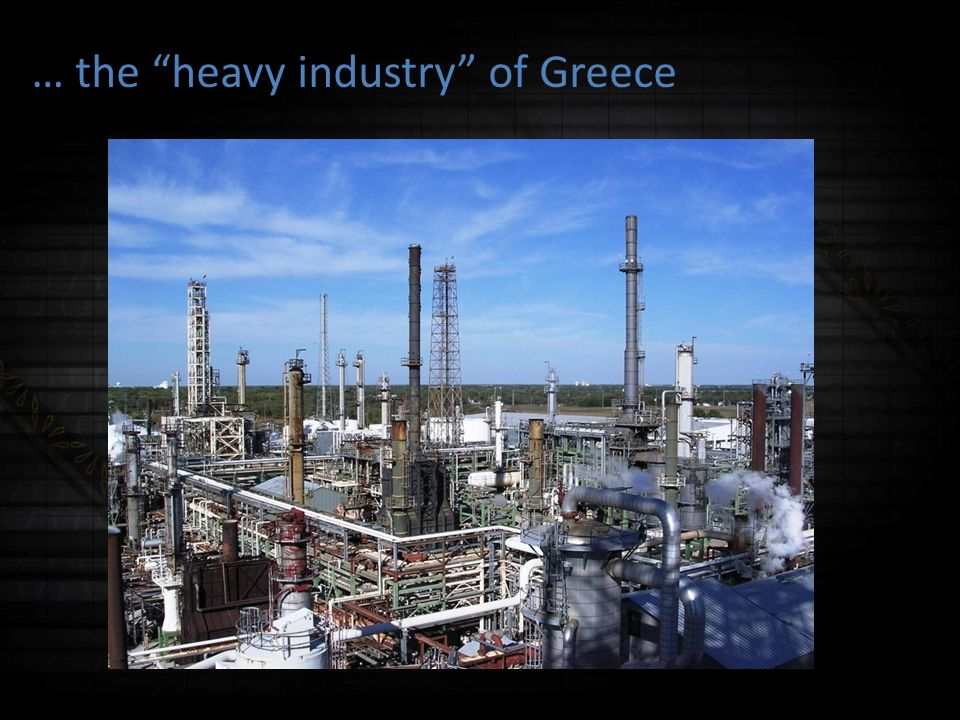 … the heavy industry of Greece