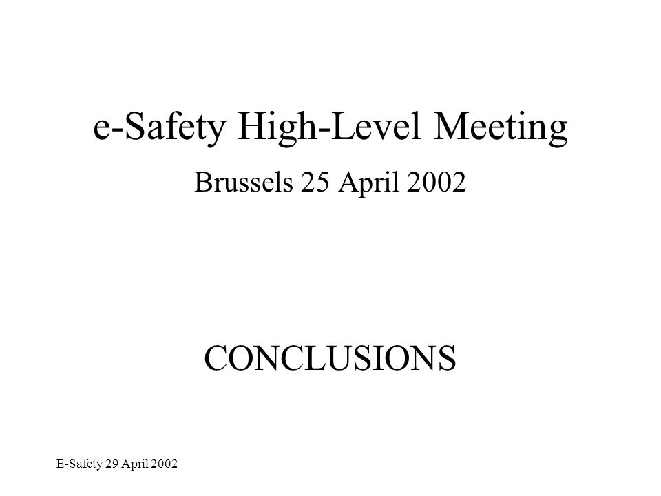 E-Safety 29 April 2002 e-Safety - Main Conclusions The High-Level meeting discussed: –General goals and key issues of e-Safety –Strategy and priorities for its implementation, –Next steps for the way forward and the follow-up.