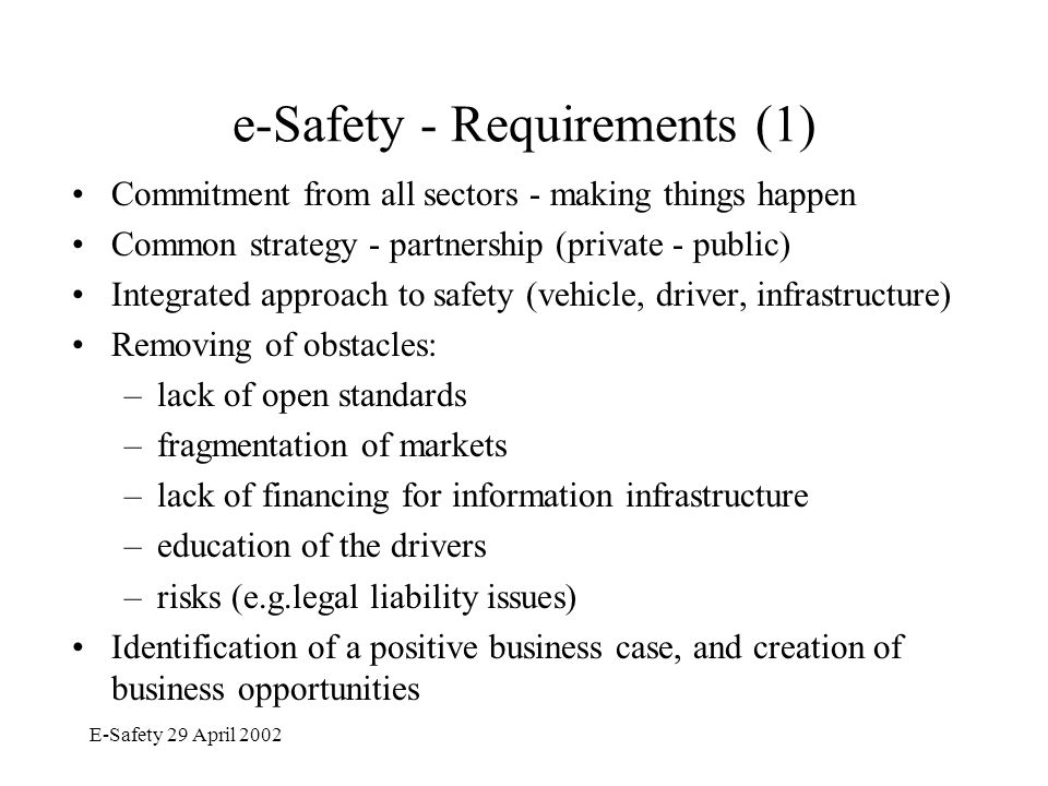 E-Safety 29 April 2002 e-Safety - Requirements (2) Giving adequate consideration to the human factors/weaknesses Developing a clear understanding of the state of play in standardisation and where further actions are required in standardisation and regulation Classification of e-Safety technologies and creating customer awareness/demand in a way similar to EuroNCAP Considering also the safety issues in the enlargement states Coordinating with Member States and existing safety advisory bodies Incorporating in the work non-European countries, especially USA and Japan.