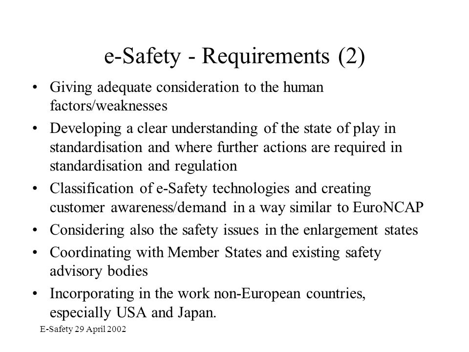 E-Safety 29 April 2002 Key Actions for e-Safety (1) The HL Meeting decided to build a public-private partnership which will work together on eSafety targets: Finalisation of the targets of the e-Safety Action Plan Elaboration of the e-Safety Road Map & finding consensus Continuation of the process with –High-Level Meetings –A Working Group, established for 6 months, to assist in the preparation of the e-Safety Action Plan and in the follow-up of its implementation