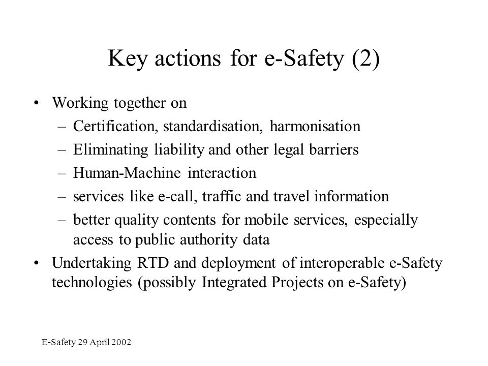 E-Safety 29 April 2002 Key actions for e-Safety (2) Working together on –Certification, standardisation, harmonisation –Eliminating liability and other legal barriers –Human-Machine interaction –services like e-call, traffic and travel information –better quality contents for mobile services, especially access to public authority data Undertaking RTD and deployment of interoperable e-Safety technologies (possibly Integrated Projects on e-Safety)