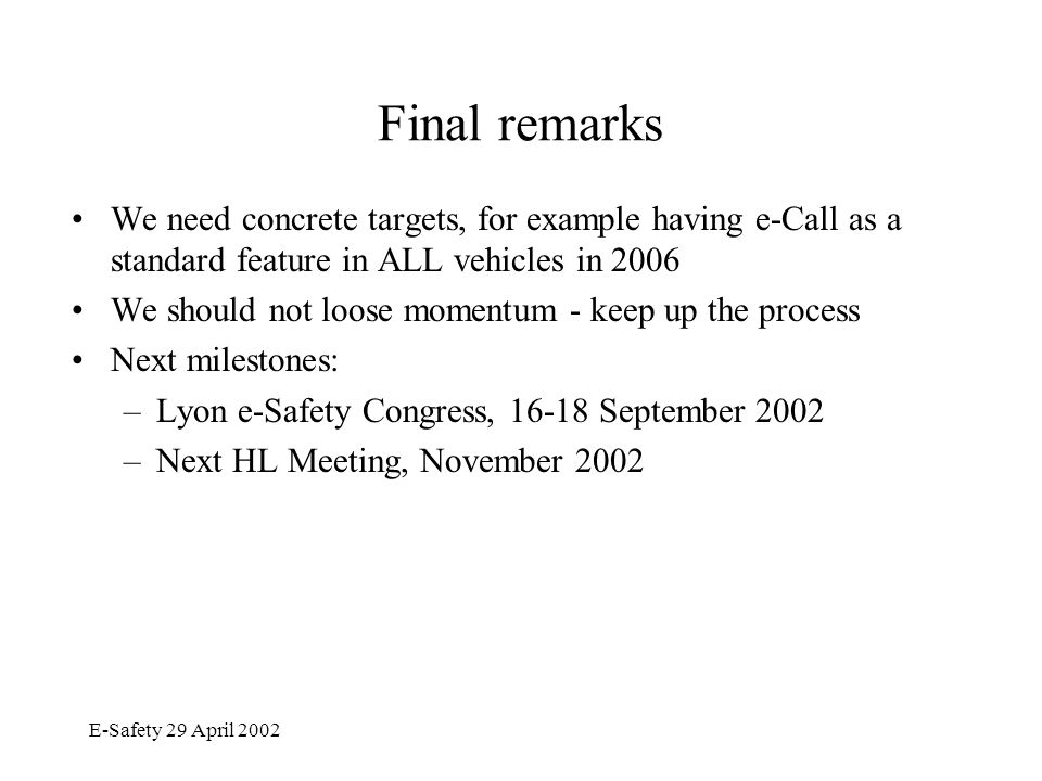E-Safety 29 April 2002 Final remarks We need concrete targets, for example having e-Call as a standard feature in ALL vehicles in 2006 We should not loose momentum - keep up the process Next milestones: –Lyon e-Safety Congress, 16-18 September 2002 –Next HL Meeting, November 2002