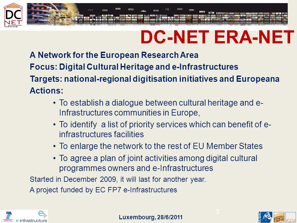 Luxembourg, 28/6/2011 DC-NET ERA-NET A Network for the European Research Area Focus: Digital Cultural Heritage and e-Infrastructures Targets: national-regional digitisation initiatives and Europeana Actions: To establish a dialogue between cultural heritage and e- Infrastructures communities in Europe, To identify a list of priority services which can benefit of e- infrastructures facilities To enlarge the network to the rest of EU Member States To agree a plan of joint activities among digital cultural programmes owners and e-Infrastructures Started in December 2009, it will last for another year.