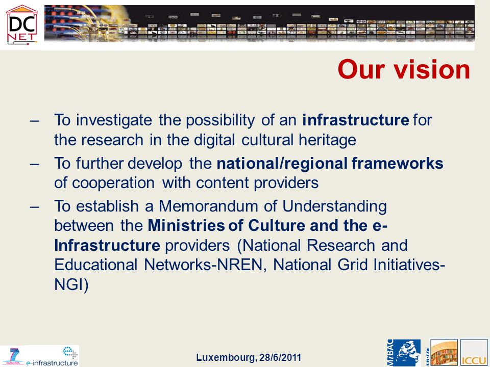 Luxembourg, 28/6/2011 Our vision –To investigate the possibility of an infrastructure for the research in the digital cultural heritage –To further develop the national/regional frameworks of cooperation with content providers –To establish a Memorandum of Understanding between the Ministries of Culture and the e- Infrastructure providers (National Research and Educational Networks-NREN, National Grid Initiatives- NGI)