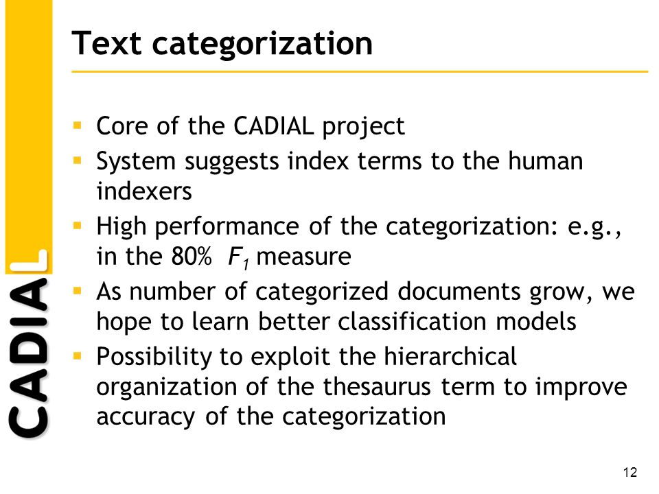 12 Text categorization Core of the CADIAL project System suggests index terms to the human indexers High performance of the categorization: e.g., in t